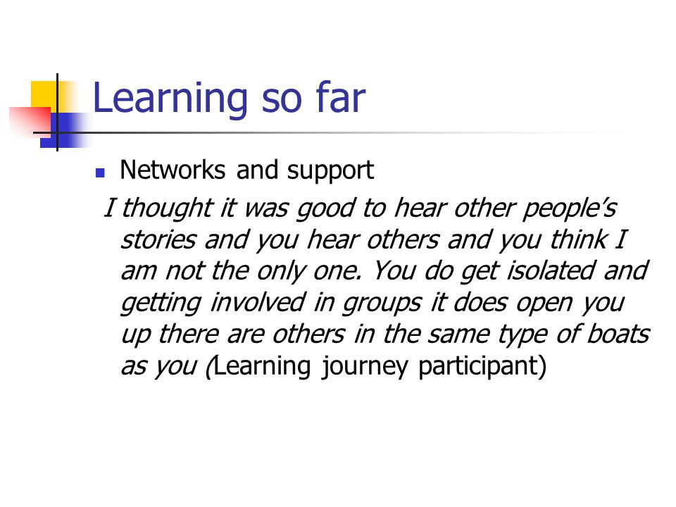 Learning so far Networks and support I thought it was good to hear other people's stories and you hear others and you think I am not the only one.