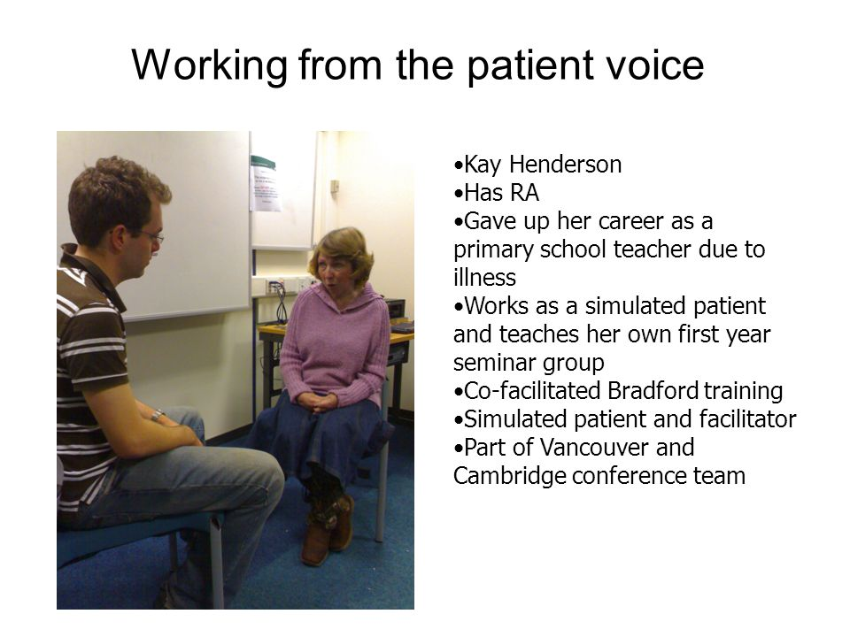Working from the patient voice Kay Henderson Has RA Gave up her career as a primary school teacher due to illness Works as a simulated patient and teaches her own first year seminar group Co-facilitated Bradford training Simulated patient and facilitator Part of Vancouver and Cambridge conference team