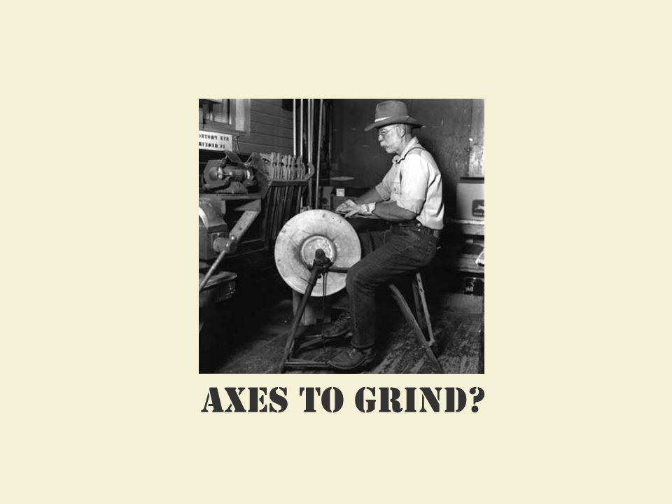 Axes to grind?