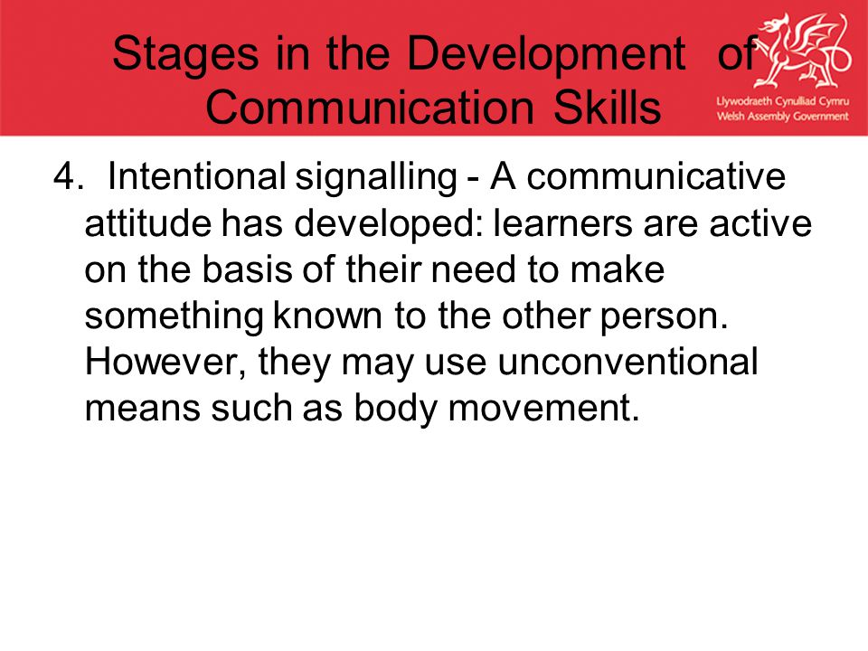 Stages in the Development of Communication Skills 4. Intentional signalling - A communicative attitude has developed: learners are active on the basis