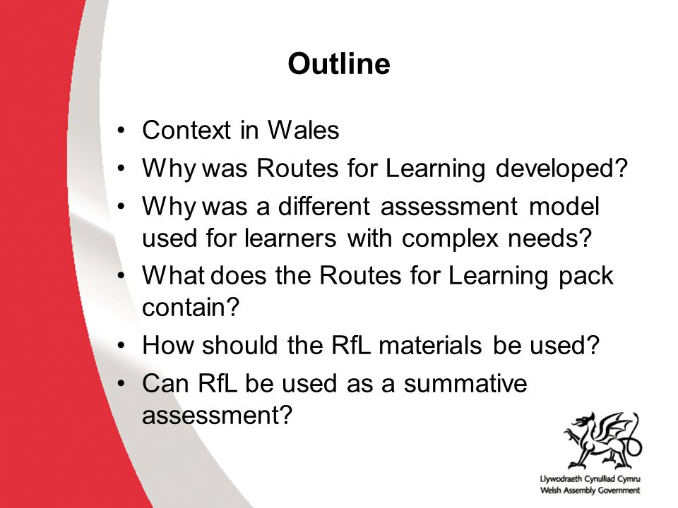 Outline Context in Wales Why was Routes for Learning developed? Why was a different assessment model used for learners with complex needs? What does t