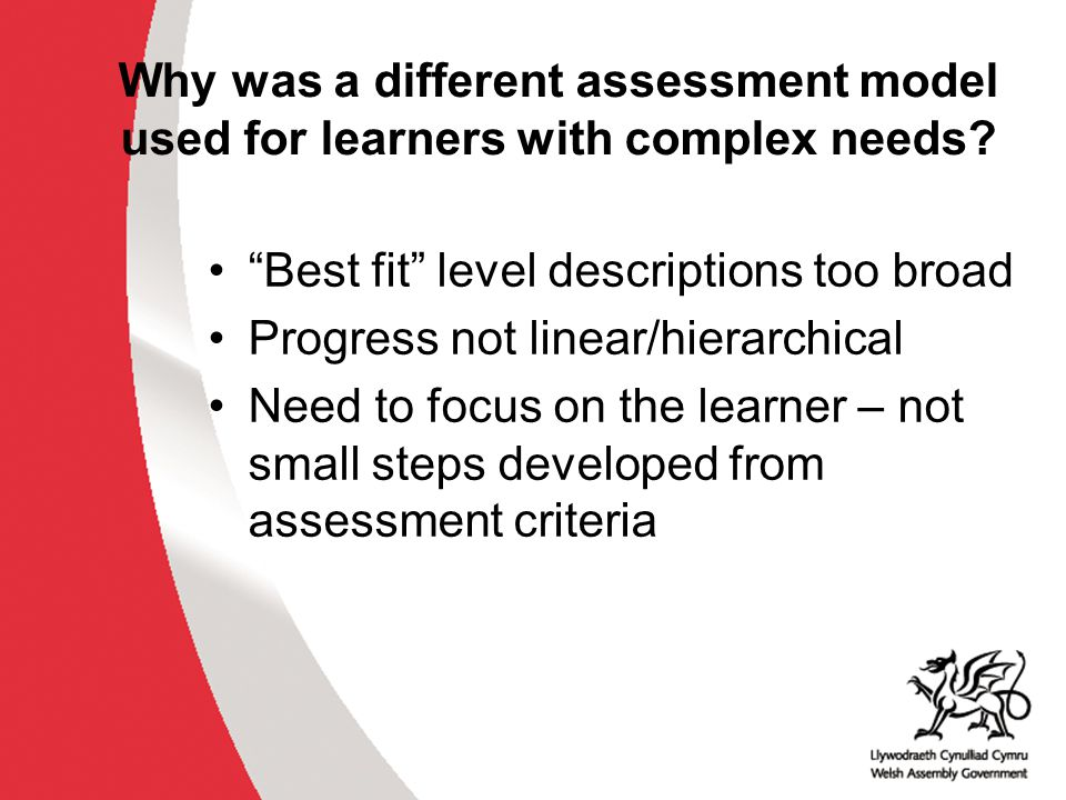 """Why was a different assessment model used for learners with complex needs? """"Best fit"""" level descriptions too broad Progress not linear/hierarchical Ne"""
