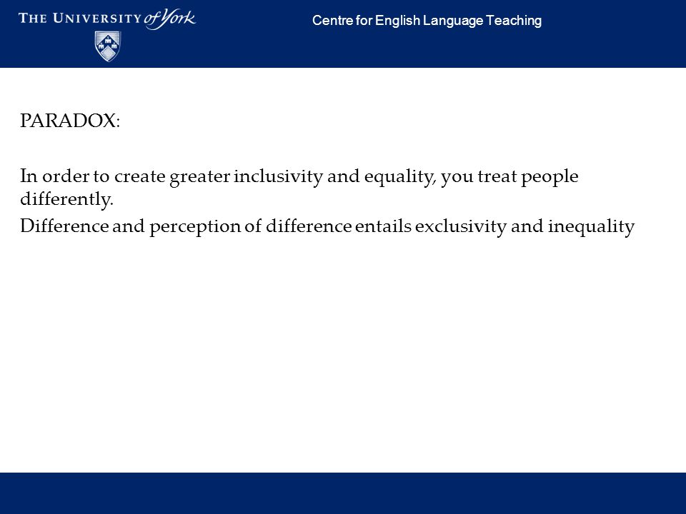 Centre for English Language Teaching PARADOX: In order to create greater inclusivity and equality, you treat people differently. Difference and percep