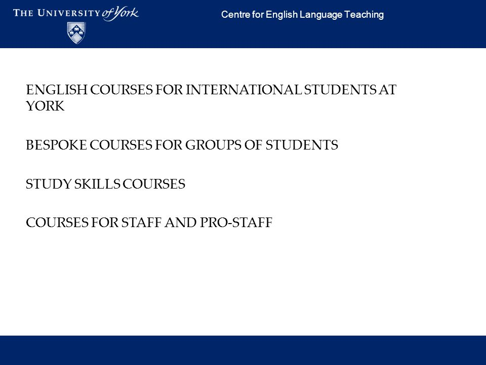 Centre for English Language Teaching ENGLISH COURSES FOR INTERNATIONAL STUDENTS AT YORK BESPOKE COURSES FOR GROUPS OF STUDENTS STUDY SKILLS COURSES CO
