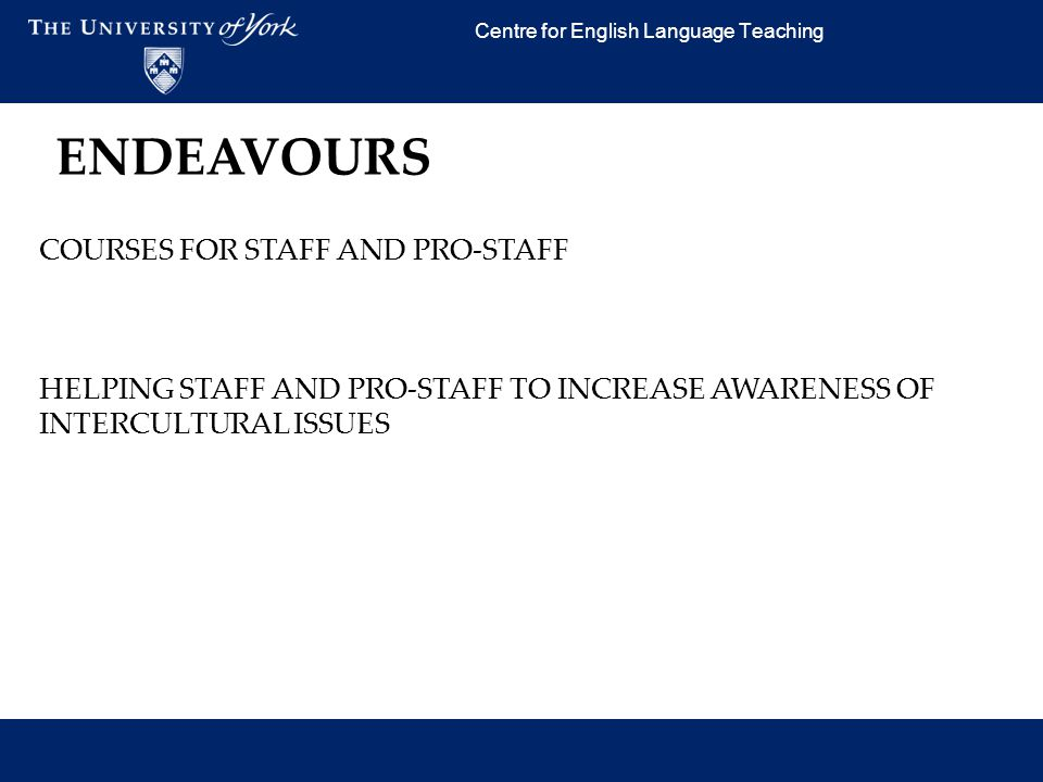 Centre for English Language Teaching COURSES FOR STAFF AND PRO-STAFF HELPING STAFF AND PRO-STAFF TO INCREASE AWARENESS OF INTERCULTURAL ISSUES ENDEAVO