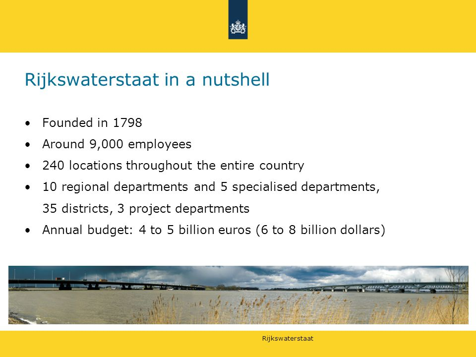 Rijkswaterstaat Rijkswaterstaat in a nutshell Founded in 1798 Around 9,000 employees 240 locations throughout the entire country 10 regional departments and 5 specialised departments, 35 districts, 3 project departments Annual budget: 4 to 5 billion euros (6 to 8 billion dollars)
