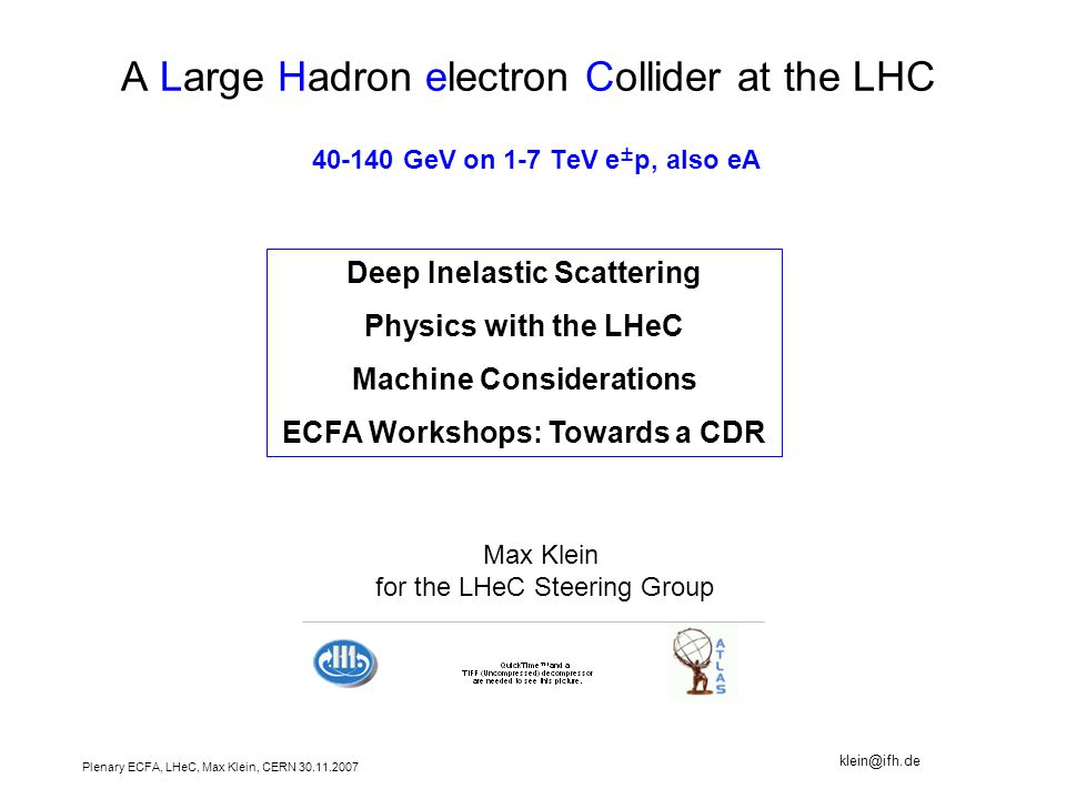 Plenary ECFA, LHeC, Max Klein, CERN A Large Hadron electron Collider at the LHC GeV on 1-7 TeV e ± p, also eA Deep Inelastic Scattering Physics with the LHeC Machine Considerations ECFA Workshops: Towards a CDR Max Klein for the LHeC Steering Group
