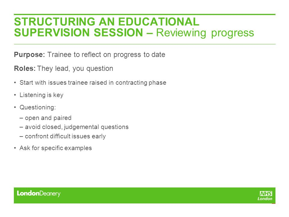 STRUCTURING AN EDUCATIONAL SUPERVISION SESSION – Reviewing progress Purpose: Trainee to reflect on progress to date Roles: They lead, you question Start with issues trainee raised in contracting phase Listening is key Questioning: – open and paired – avoid closed, judgemental questions – confront difficult issues early Ask for specific examples