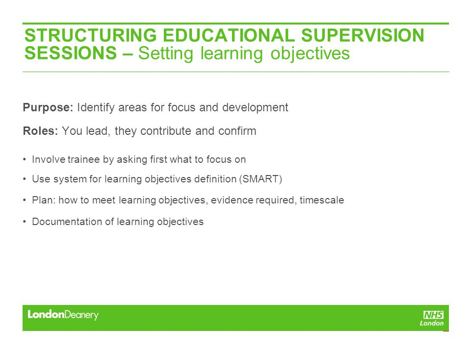 STRUCTURING EDUCATIONAL SUPERVISION SESSIONS – Setting learning objectives Purpose: Identify areas for focus and development Roles: You lead, they contribute and confirm Involve trainee by asking first what to focus on Use system for learning objectives definition (SMART) Plan: how to meet learning objectives, evidence required, timescale Documentation of learning objectives