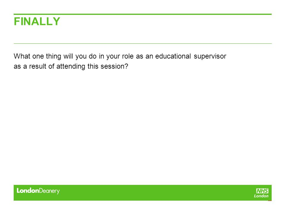 FINALLY What one thing will you do in your role as an educational supervisor as a result of attending this session