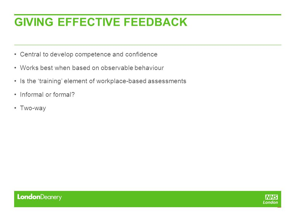 GIVING EFFECTIVE FEEDBACK Central to develop competence and confidence Works best when based on observable behaviour Is the 'training' element of workplace-based assessments Informal or formal.
