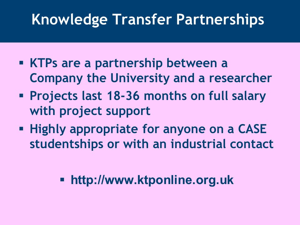 Knowledge Transfer Partnerships  KTPs are a partnership between a Company the University and a researcher  Projects last 18-36 months on full salary with project support  Highly appropriate for anyone on a CASE studentships or with an industrial contact  http://www.ktponline.org.uk