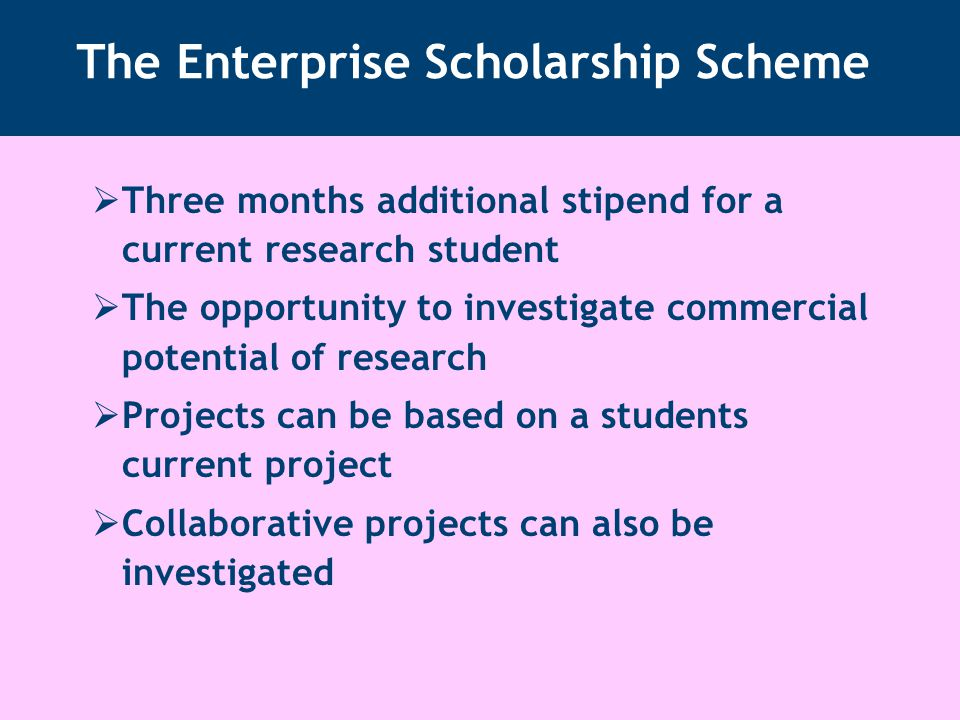The Enterprise Scholarship Scheme  Three months additional stipend for a current research student  The opportunity to investigate commercial potential of research  Projects can be based on a students current project  Collaborative projects can also be investigated