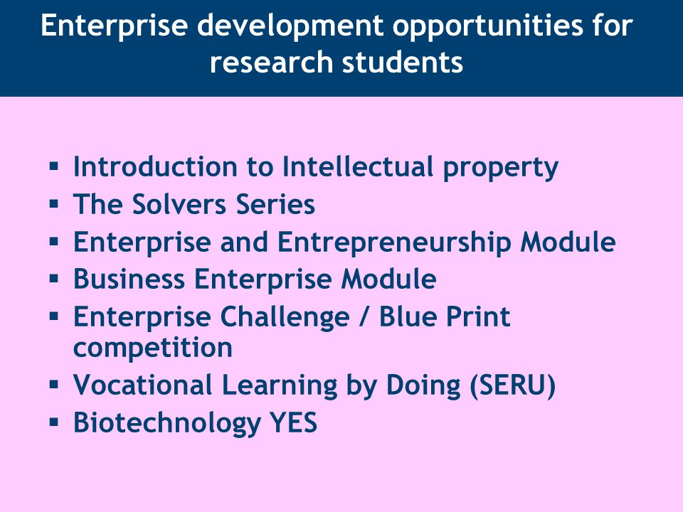 Enterprise development opportunities for research students  Introduction to Intellectual property  The Solvers Series  Enterprise and Entrepreneurship Module  Business Enterprise Module  Enterprise Challenge / Blue Print competition  Vocational Learning by Doing (SERU)  Biotechnology YES