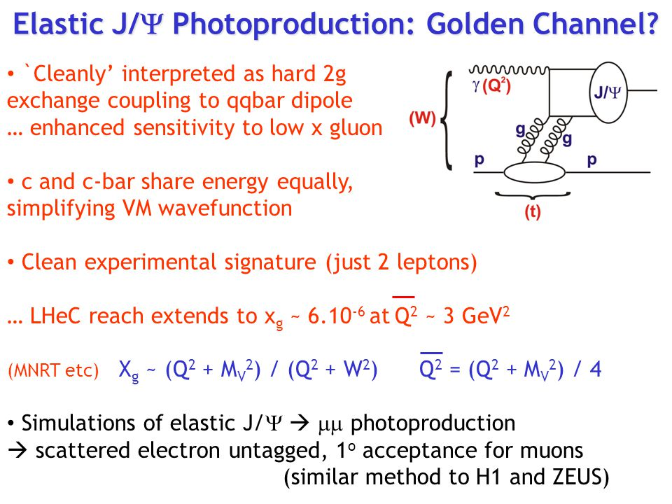 `Cleanly' interpreted as hard 2g exchange coupling to qqbar dipole … enhanced sensitivity to low x gluon c and c-bar share energy equally, simplifying VM wavefunction Clean experimental signature (just 2 leptons) … LHeC reach extends to x g ~ 6.10 -6 at Q 2 ~ 3 GeV 2 (MNRT etc) X g ~ (Q 2 + M V 2 ) / (Q 2 + W 2 ) Q 2 = (Q 2 + M V 2 ) / 4 Simulations of elastic J/    photoproduction  scattered electron untagged, 1 o acceptance for muons (similar method to H1 and ZEUS) Elastic J/  Photoproduction: Golden Channel?