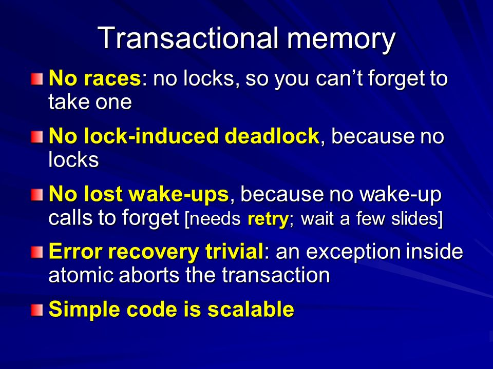 Transactional memory No races: no locks, so you can't forget to take one No lock-induced deadlock, because no locks No lost wake-ups, because no wake-up calls to forget [needs retry; wait a few slides] Error recovery trivial: an exception inside atomic aborts the transaction Simple code is scalable