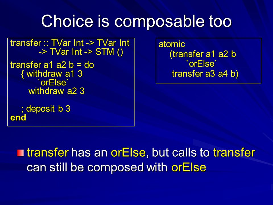 Choice is composable too transfer :: TVar Int -> TVar Int -> TVar Int -> STM () transfer a1 a2 b = do { withdraw a1 3 `orElse` withdraw a2 3 ; deposit b 3 end atomic (transfer a1 a2 b `orElse` transfer a3 a4 b) transfer a3 a4 b) transfer has an orElse, but calls to transfer can still be composed with orElse