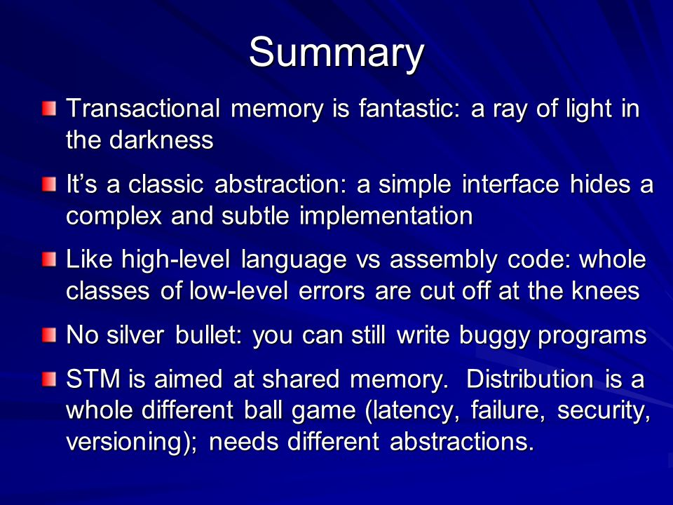 Summary Transactional memory is fantastic: a ray of light in the darkness It's a classic abstraction: a simple interface hides a complex and subtle implementation Like high-level language vs assembly code: whole classes of low-level errors are cut off at the knees No silver bullet: you can still write buggy programs STM is aimed at shared memory.