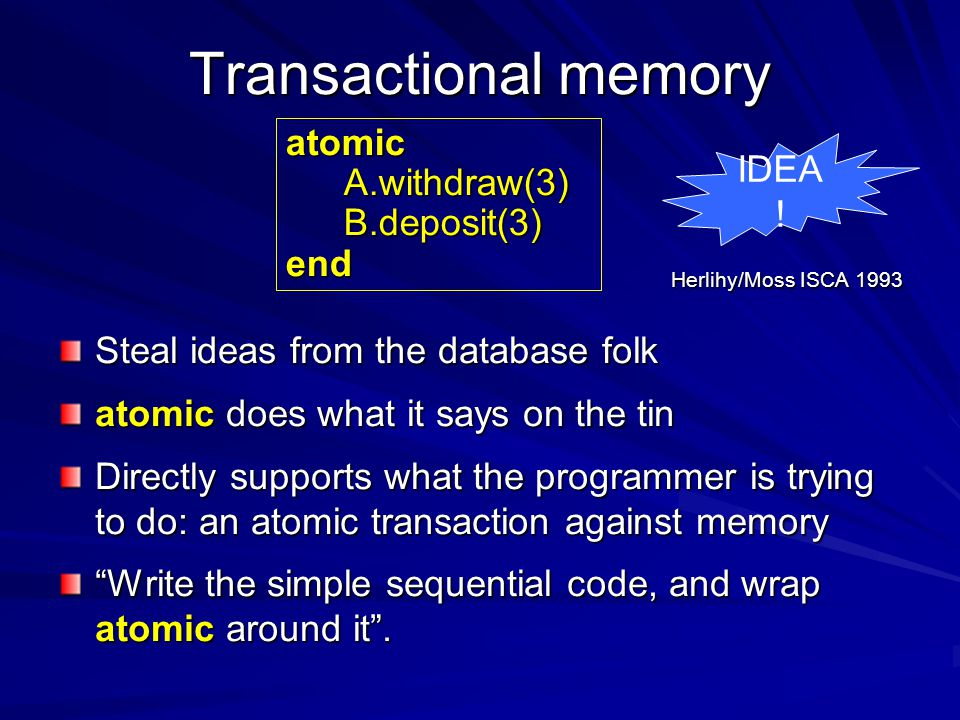 Transactional memory Steal ideas from the database folk atomic does what it says on the tin Directly supports what the programmer is trying to do: an atomic transaction against memory Write the simple sequential code, and wrap atomic around it .