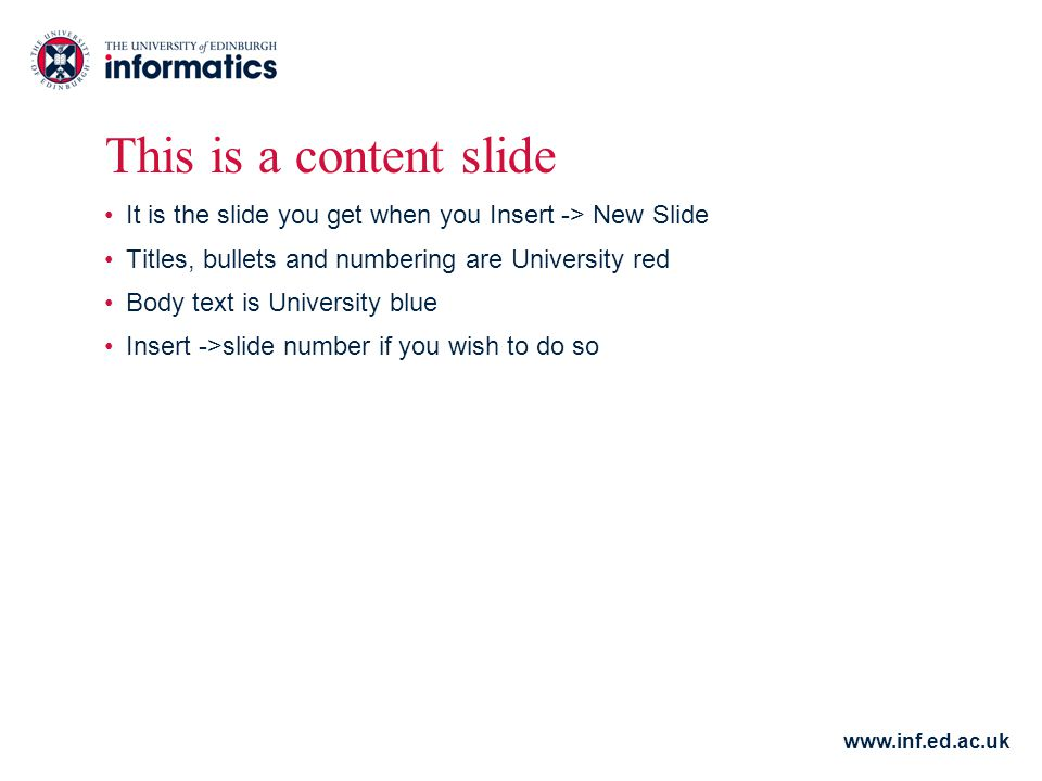 www.inf.ed.ac.uk This is a content slide It is the slide you get when you Insert -> New Slide Titles, bullets and numbering are University red Body text is University blue Insert ->slide number if you wish to do so