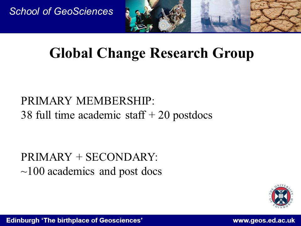 Edinburgh 'The birthplace of Geosciences' www.geos.ed.ac.uk School of GeoSciences Global Change Research Group PRIMARY MEMBERSHIP: 38 full time academic staff + 20 postdocs PRIMARY + SECONDARY: ~100 academics and post docs