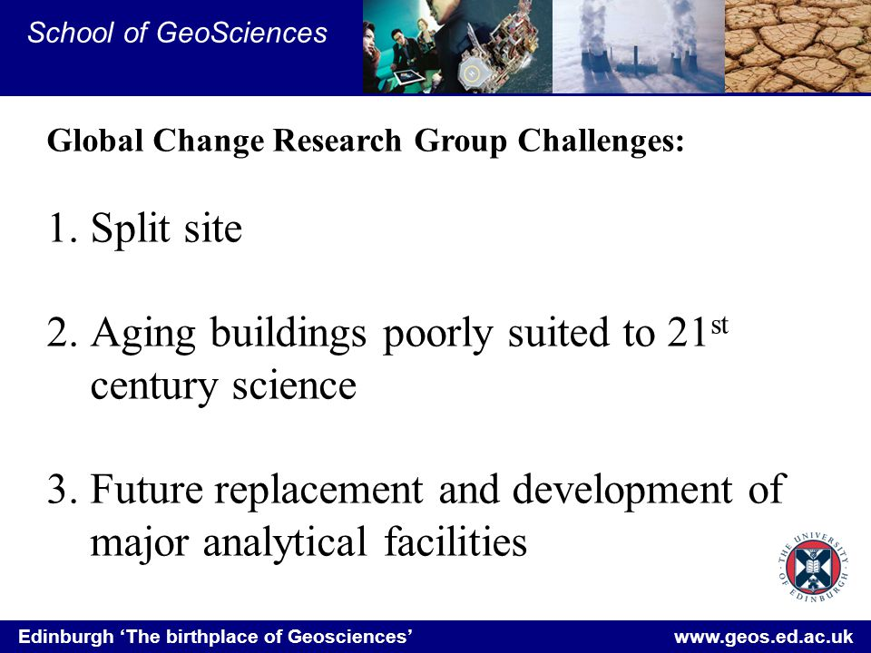 Edinburgh 'The birthplace of Geosciences' www.geos.ed.ac.uk School of GeoSciences Global Change Research Group Challenges: 1.Split site 2.Aging buildings poorly suited to 21 st century science 3.Future replacement and development of major analytical facilities