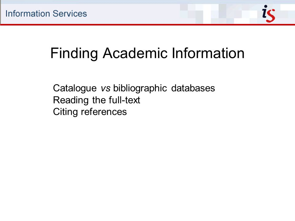 Finding Academic Information Catalogue vs bibliographic databases Reading the full-text Citing references