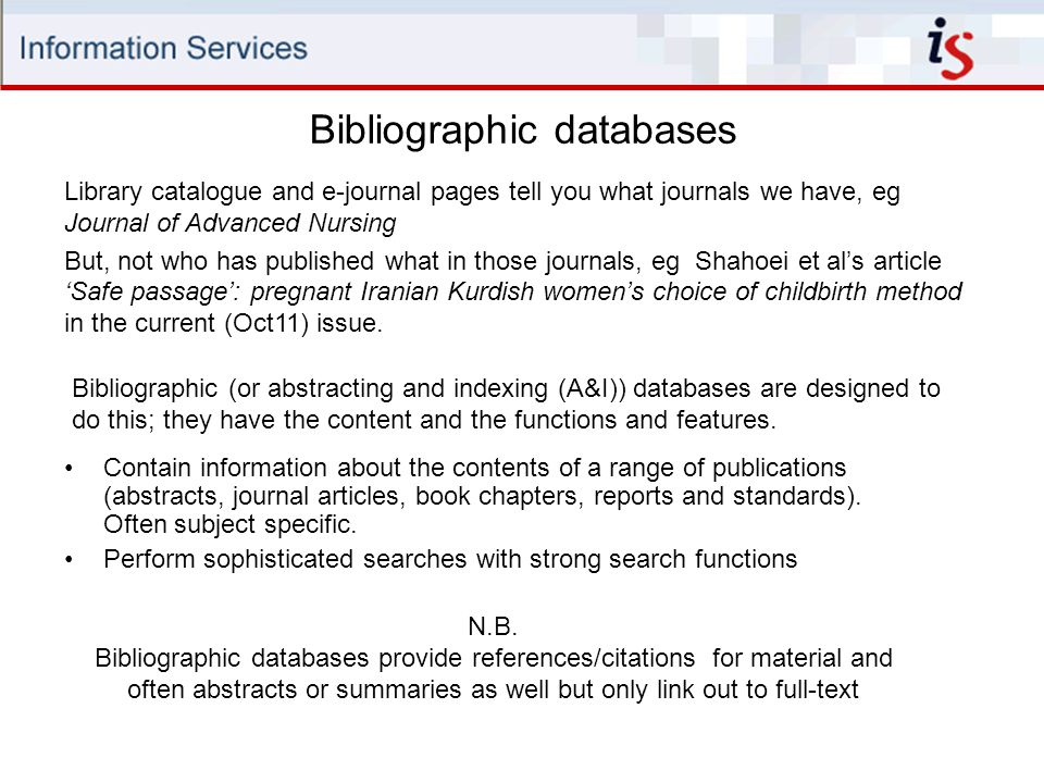 Bibliographic databases Contain information about the contents of a range of publications (abstracts, journal articles, book chapters, reports and standards).