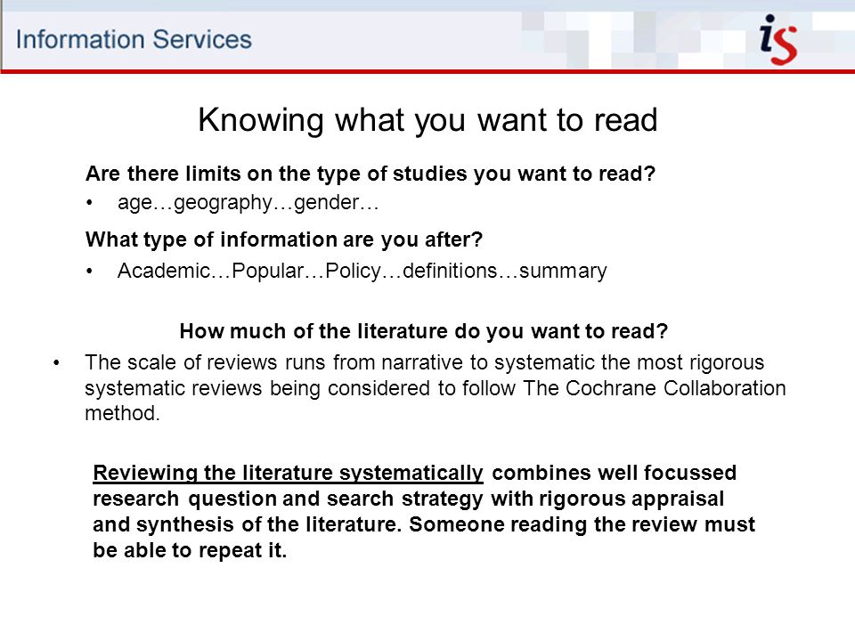Knowing what you want to read Reviewing the literature systematically combines well focussed research question and search strategy with rigorous appraisal and synthesis of the literature.