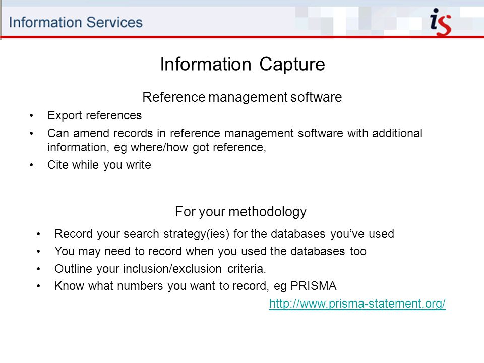 Information Capture Reference management software Export references Can amend records in reference management software with additional information, eg where/how got reference, Cite while you write For your methodology Record your search strategy(ies) for the databases you've used You may need to record when you used the databases too Outline your inclusion/exclusion criteria.