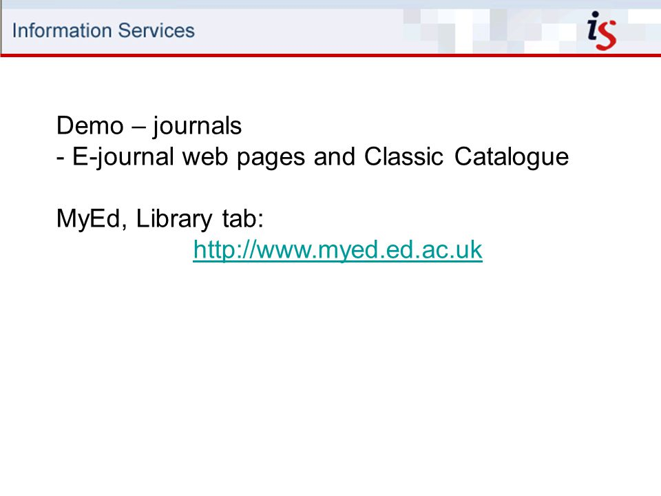 Demo – journals - E-journal web pages and Classic Catalogue MyEd, Library tab: http://www.myed.ed.ac.uk