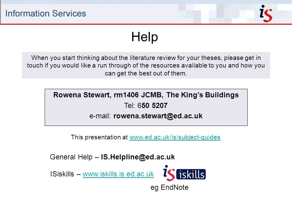 Help Rowena Stewart, rm1406 JCMB, The King's Buildings Tel: 650 5207 e-mail: rowena.stewart@ed.ac.uk This presentation at www.ed.ac.uk/is/subject-guideswww.ed.ac.uk/is/subject-guides ISiskills – www.iskills.is.ed.ac.ukwww.iskills.is.ed.ac.uk eg EndNote When you start thinking about the literature review for your theses, please get in touch if you would like a run through of the resources available to you and how you can get the best out of them.