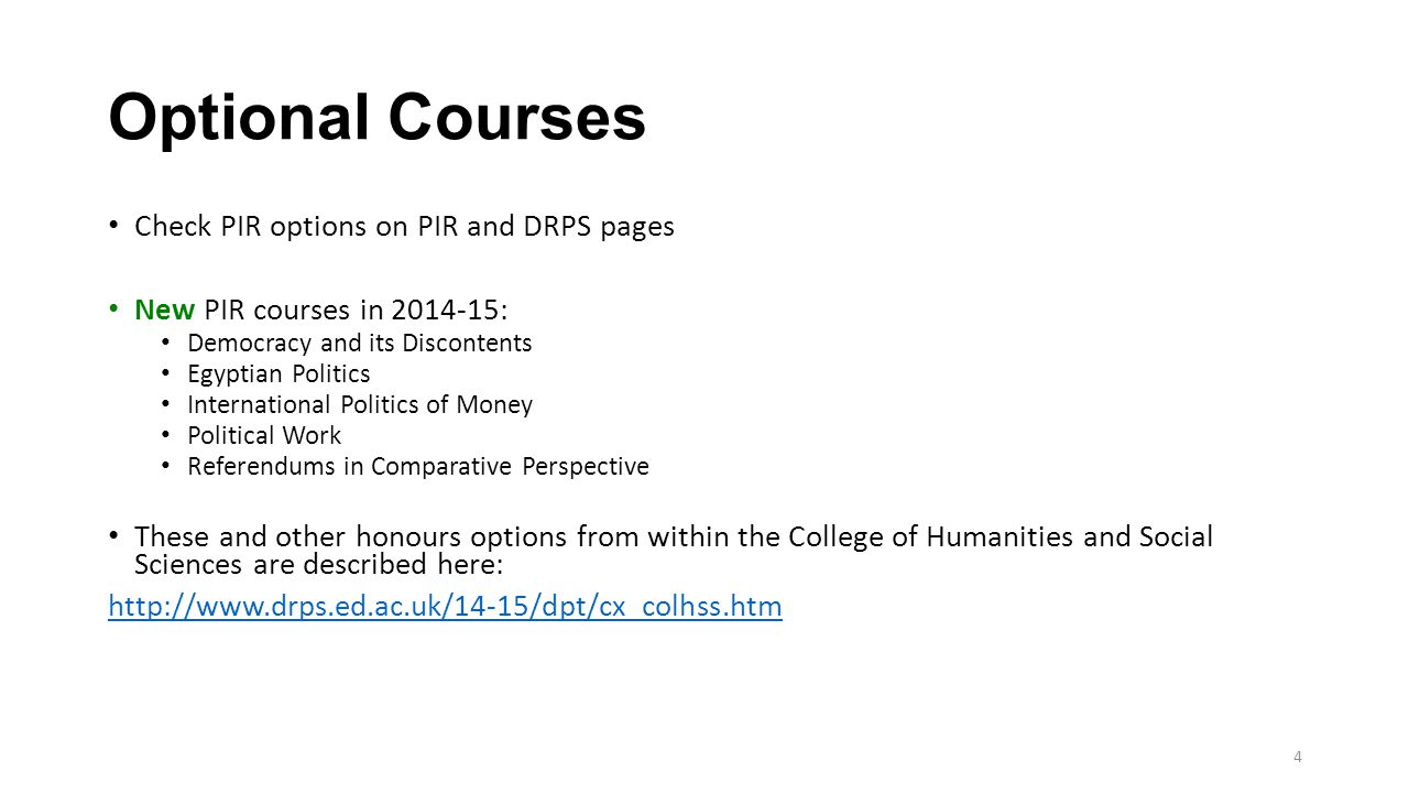 4 Optional Courses Check PIR options on PIR and DRPS pages New PIR courses in 2014-15: Democracy and its Discontents Egyptian Politics International Politics of Money Political Work Referendums in Comparative Perspective These and other honours options from within the College of Humanities and Social Sciences are described here: http://www.drps.ed.ac.uk/14-15/dpt/cx_colhss.htm