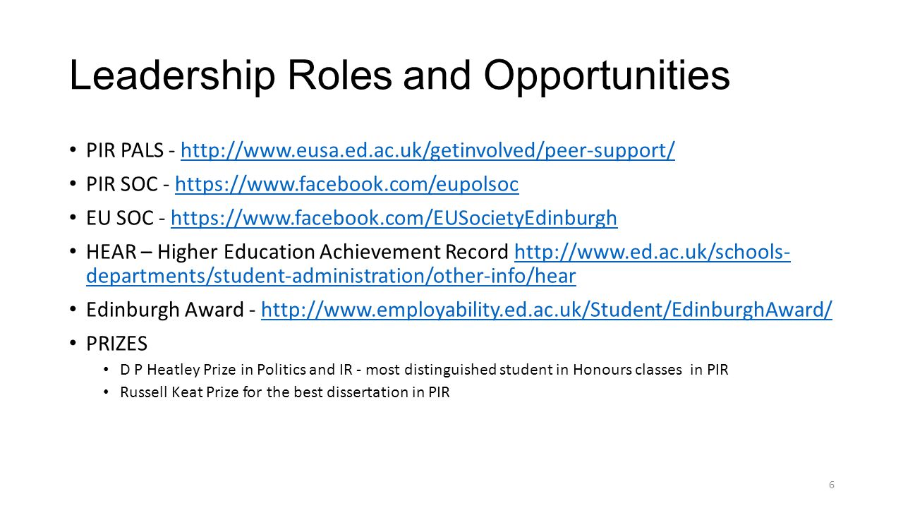 Leadership Roles and Opportunities PIR PALS - http://www.eusa.ed.ac.uk/getinvolved/peer-support/http://www.eusa.ed.ac.uk/getinvolved/peer-support/ PIR SOC - https://www.facebook.com/eupolsochttps://www.facebook.com/eupolsoc EU SOC - https://www.facebook.com/EUSocietyEdinburghhttps://www.facebook.com/EUSocietyEdinburgh HEAR – Higher Education Achievement Record http://www.ed.ac.uk/schools- departments/student-administration/other-info/hearhttp://www.ed.ac.uk/schools- departments/student-administration/other-info/hear Edinburgh Award - http://www.employability.ed.ac.uk/Student/EdinburghAward/http://www.employability.ed.ac.uk/Student/EdinburghAward/ PRIZES D P Heatley Prize in Politics and IR - most distinguished student in Honours classes in PIR Russell Keat Prize for the best dissertation in PIR 6