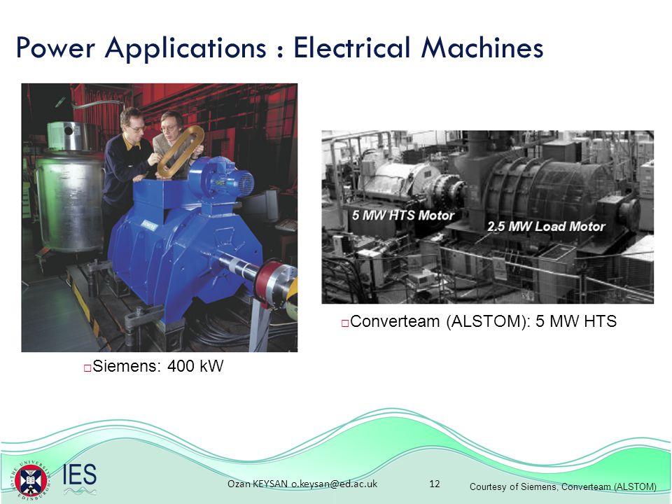 Ozan KEYSAN o.keysan@ed.ac.uk 12 Power Applications : Electrical Machines Courtesy of Siemens, Converteam (ALSTOM)  Siemens: 400 kW  Converteam (ALSTOM): 5 MW HTS