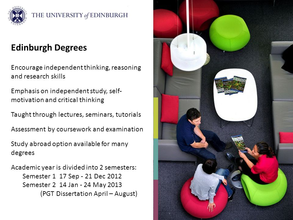 Edinburgh Degrees Encourage independent thinking, reasoning and research skills Emphasis on independent study, self- motivation and critical thinking Taught through lectures, seminars, tutorials Assessment by coursework and examination Study abroad option available for many degrees Academic year is divided into 2 semesters: Semester 1 17 Sep - 21 Dec 2012 Semester 2 14 Jan - 24 May 2013 (PGT Dissertation April – August)