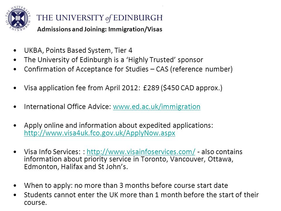 UKBA, Points Based System, Tier 4 The University of Edinburgh is a 'Highly Trusted' sponsor Confirmation of Acceptance for Studies – CAS (reference number) Visa application fee from April 2012: £289 ($450 CAD approx.) International Office Advice: www.ed.ac.uk/immigrationwww.ed.ac.uk/immigration Apply online and information about expedited applications: http://www.visa4uk.fco.gov.uk/ApplyNow.aspx http://www.visa4uk.fco.gov.uk/ApplyNow.aspx Visa Info Services: : http://www.visainfoservices.com/ - also contains information about priority service in Toronto, Vancouver, Ottawa, Edmonton, Halifax and St John's.http://www.visainfoservices.com/ When to apply: no more than 3 months before course start date Students cannot enter the UK more than 1 month before the start of their course.