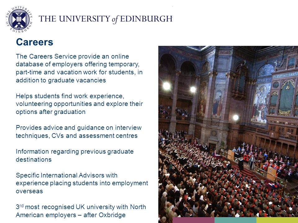 Careers The Careers Service provide an online database of employers offering temporary, part-time and vacation work for students, in addition to graduate vacancies Helps students find work experience, volunteering opportunities and explore their options after graduation Provides advice and guidance on interview techniques, CVs and assessment centres Information regarding previous graduate destinations Specific International Advisors with experience placing students into employment overseas 3 rd most recognised UK university with North American employers – after Oxbridge
