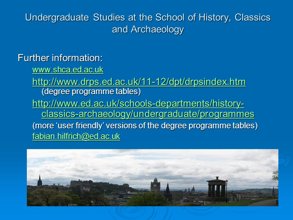 Undergraduate Studies at the School of History, Classics and Archaeology Further information: www.shca.ed.ac.uk http://www.drps.ed.ac.uk/11-12/dpt/drpsindex.htm http://www.drps.ed.ac.uk/11-12/dpt/drpsindex.htm (degree programme tables) http://www.drps.ed.ac.uk/11-12/dpt/drpsindex.htm http://www.ed.ac.uk/schools-departments/history- classics-archaeology/undergraduate/programmes http://www.ed.ac.uk/schools-departments/history- classics-archaeology/undergraduate/programmes (more 'user friendly' versions of the degree programme tables) fabian.hilfrich@ed.ac.uk