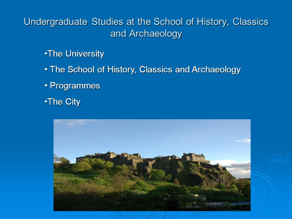 Undergraduate Studies at the School of History, Classics and Archaeology The UniversityThe University The School of History, Classics and Archaeology The School of History, Classics and Archaeology Programmes Programmes The CityThe City