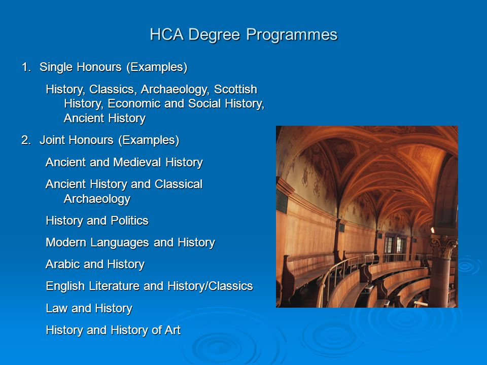 HCA Degree Programmes 1.Single Honours (Examples) History, Classics, Archaeology, Scottish History, Economic and Social History, Ancient History 2.Joint Honours (Examples) Ancient and Medieval History Ancient History and Classical Archaeology History and Politics Modern Languages and History Arabic and History English Literature and History/Classics Law and History History and History of Art