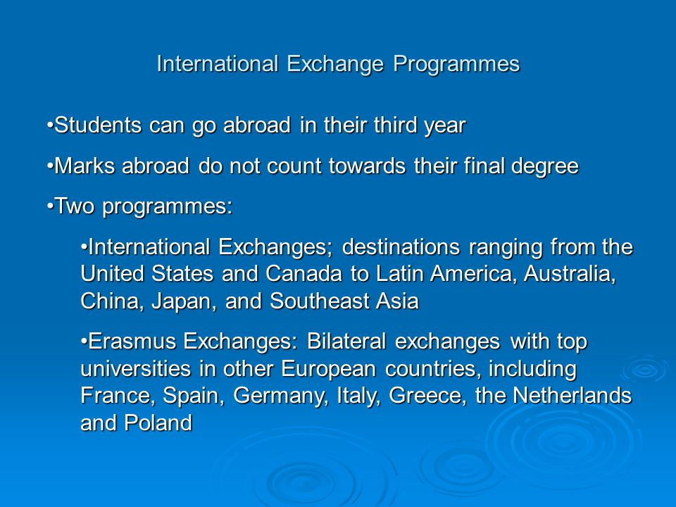 International Exchange Programmes Students can go abroad in their third yearStudents can go abroad in their third year Marks abroad do not count towards their final degreeMarks abroad do not count towards their final degree Two programmes:Two programmes: International Exchanges; destinations ranging from the United States and Canada to Latin America, Australia, China, Japan, and Southeast AsiaInternational Exchanges; destinations ranging from the United States and Canada to Latin America, Australia, China, Japan, and Southeast Asia Erasmus Exchanges: Bilateral exchanges with top universities in other European countries, including France, Spain, Germany, Italy, Greece, the Netherlands and PolandErasmus Exchanges: Bilateral exchanges with top universities in other European countries, including France, Spain, Germany, Italy, Greece, the Netherlands and Poland