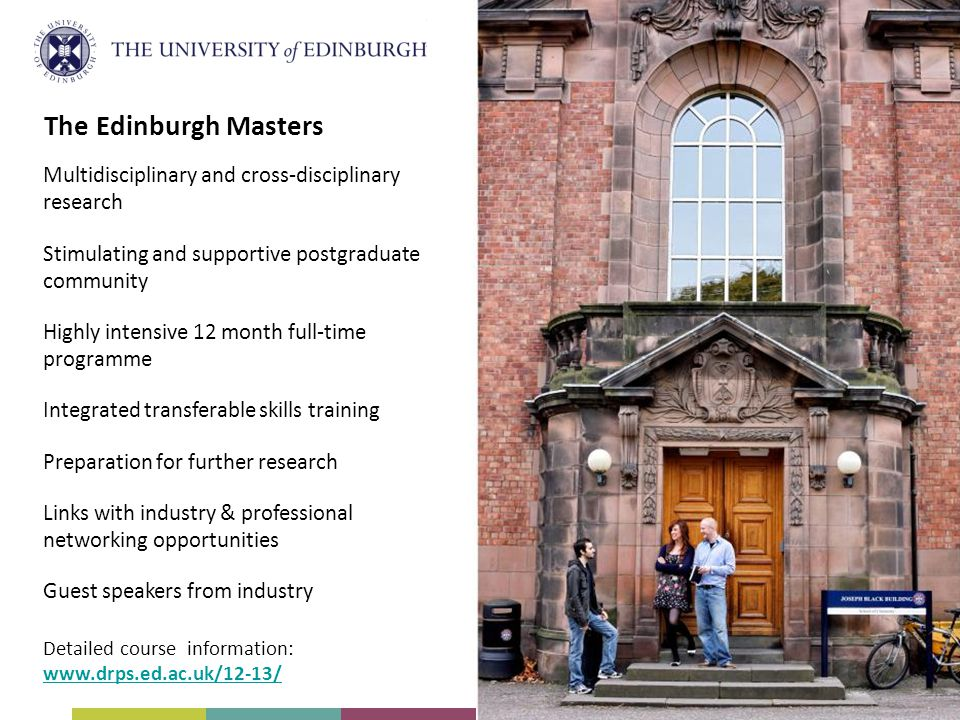 Multidisciplinary and cross-disciplinary research Stimulating and supportive postgraduate community Highly intensive 12 month full-time programme Integrated transferable skills training Preparation for further research Links with industry & professional networking opportunities Guest speakers from industry Detailed course information:   The Edinburgh Masters