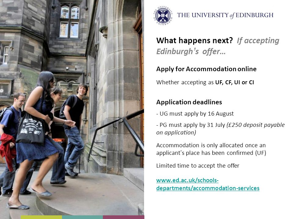 What happens next? If accepting Edinburgh's offer… Apply for Accommodation online Whether accepting as UF, CF, UI or CI Application deadlines - UG mus