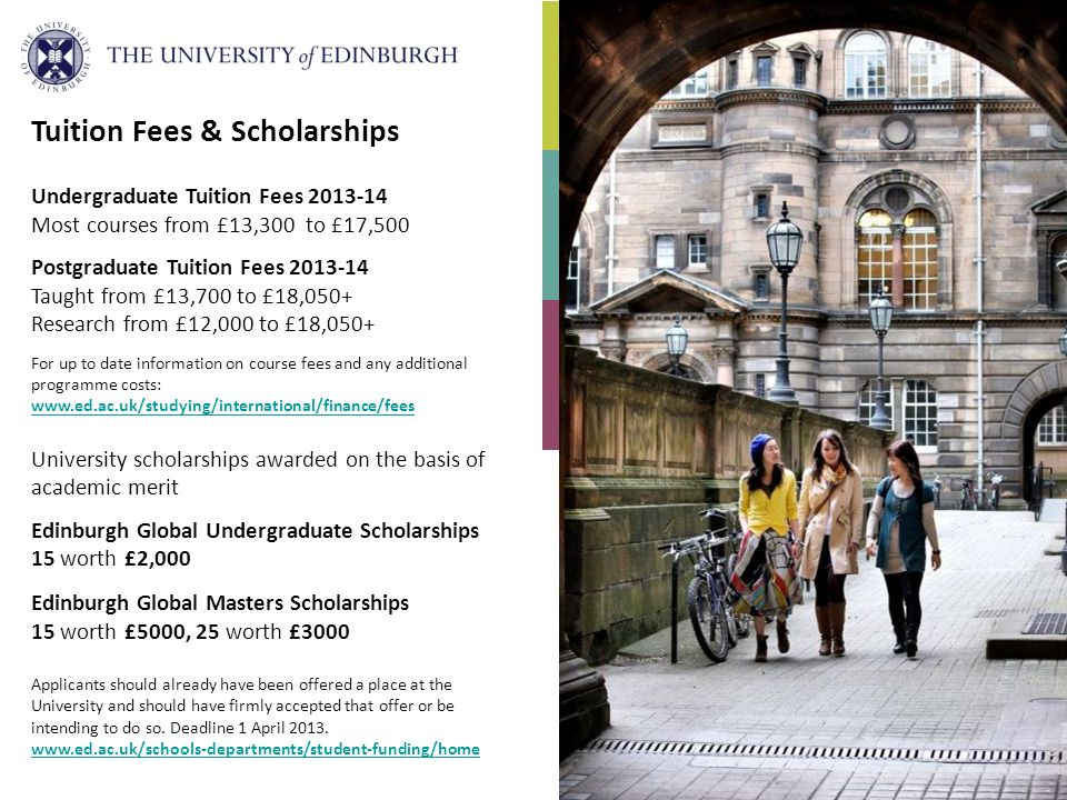 Tuition Fees & Scholarships Undergraduate Tuition Fees Most courses from £13,300 to £17,500 Postgraduate Tuition Fees Taught from £13,700 to £18,050+ Research from £12,000 to £18,050+ For up to date information on course fees and any additional programme costs:     University scholarships awarded on the basis of academic merit Edinburgh Global Undergraduate Scholarships 15 worth £2,000 Edinburgh Global Masters Scholarships 15 worth £5000, 25 worth £3000 Applicants should already have been offered a place at the University and should have firmly accepted that offer or be intending to do so.