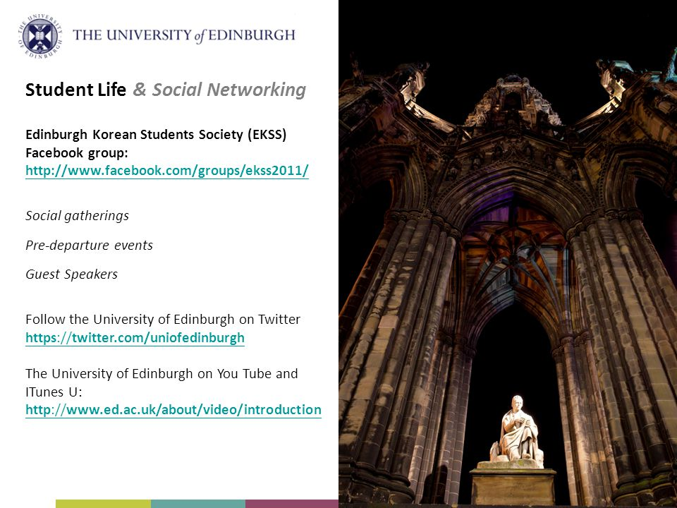 Student Life & Social Networking Edinburgh Korean Students Society (EKSS) Facebook group:   Social gatherings Pre-departure events Guest Speakers Follow the University of Edinburgh on Twitter   The University of Edinburgh on You Tube and ITunes U: