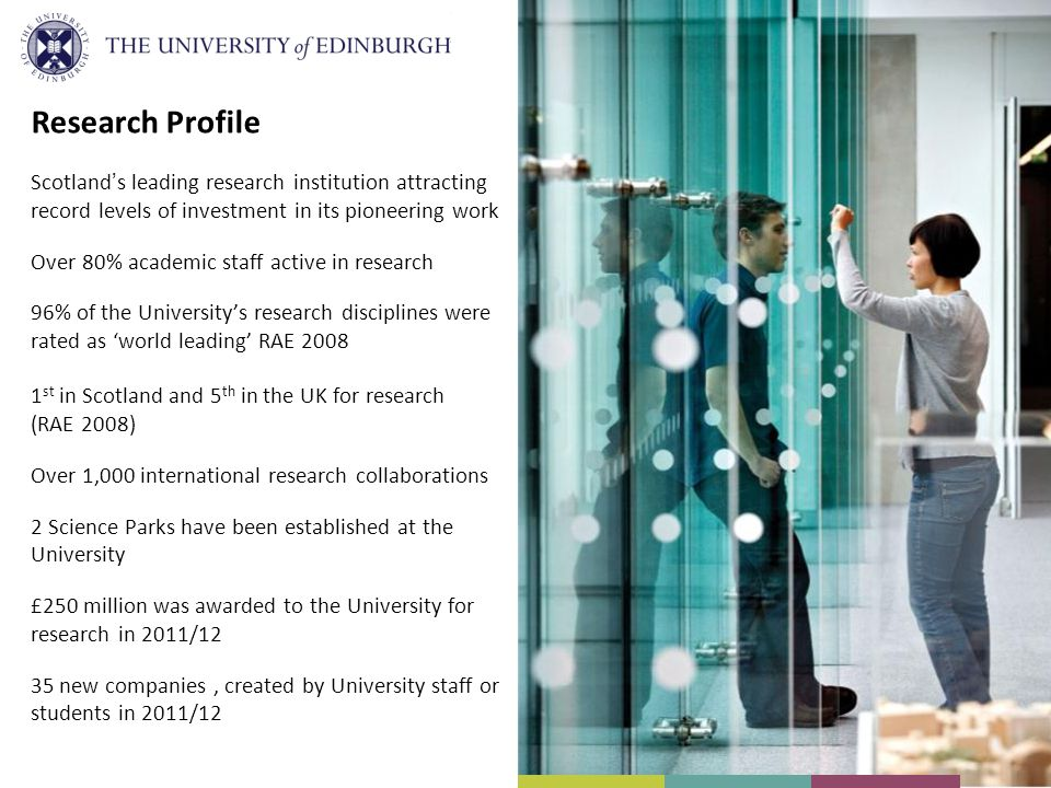 Research Profile Scotland's leading research institution attracting record levels of investment in its pioneering work Over 80% academic staff active in research 96% of the University's research disciplines were rated as 'world leading' RAE st in Scotland and 5 th in the UK for research (RAE 2008) Over 1,000 international research collaborations 2 Science Parks have been established at the University £250 million was awarded to the University for research in 2011/12 35 new companies, created by University staff or students in 2011/12