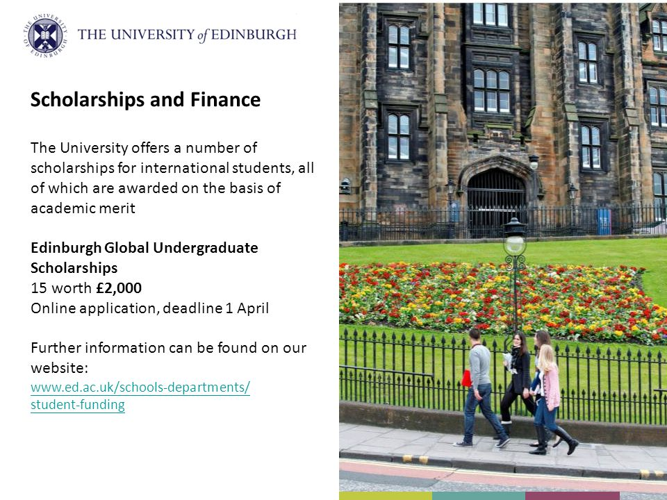 Scholarships and Finance The University offers a number of scholarships for international students, all of which are awarded on the basis of academic merit Edinburgh Global Undergraduate Scholarships 15 worth £2,000 Online application, deadline 1 April Further information can be found on our website: www.ed.ac.uk/schools-departments/ student-funding