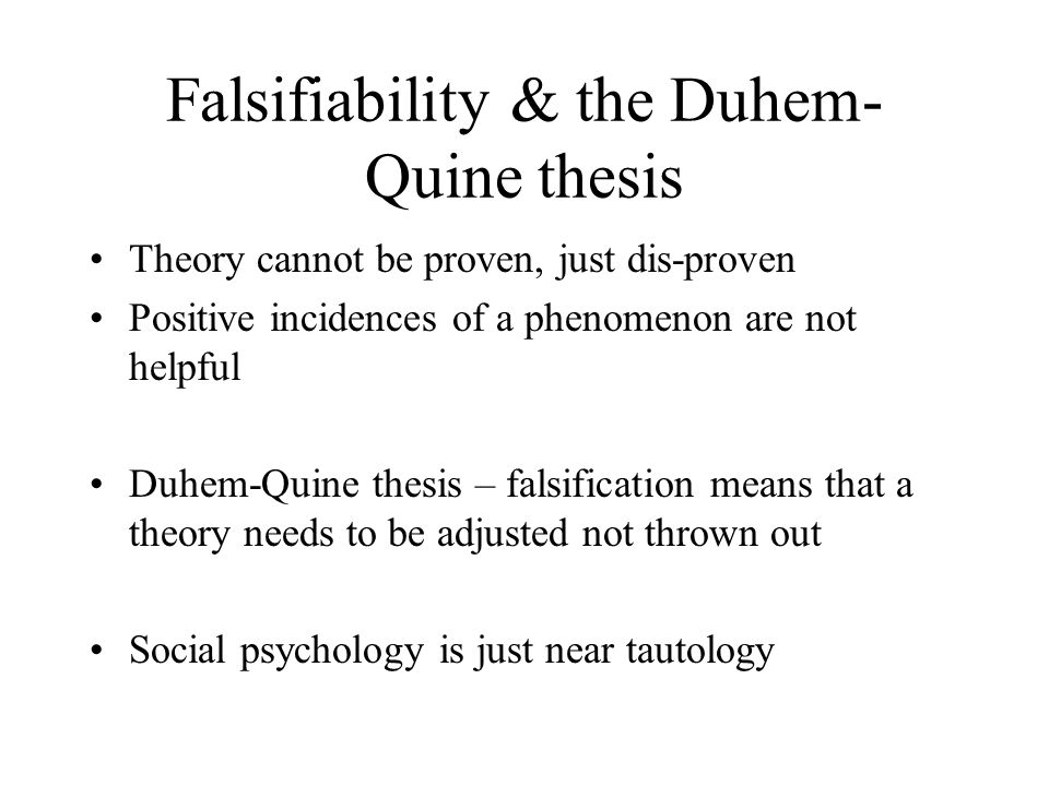 Falsifiability & the Duhem- Quine thesis Theory cannot be proven, just dis-proven Positive incidences of a phenomenon are not helpful Duhem-Quine thesis – falsification means that a theory needs to be adjusted not thrown out Social psychology is just near tautology