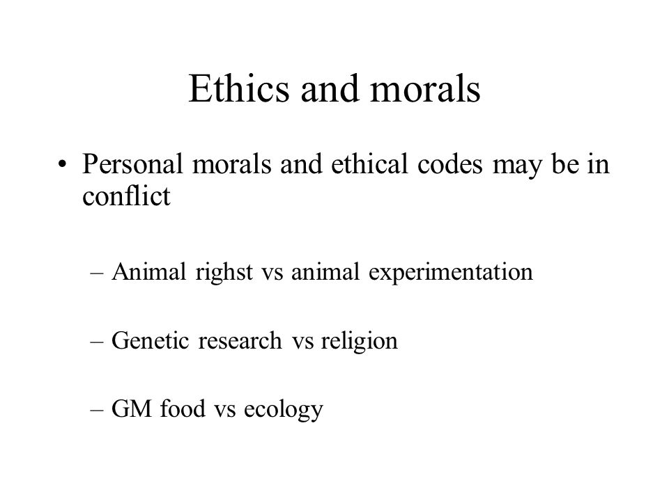 Ethics and morals Personal morals and ethical codes may be in conflict –Animal righst vs animal experimentation –Genetic research vs religion –GM food vs ecology